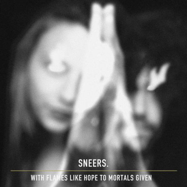 Sneers - With Flames Like Hope To Mortal Givens
