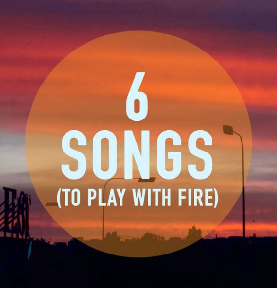 6 songs to play with fire