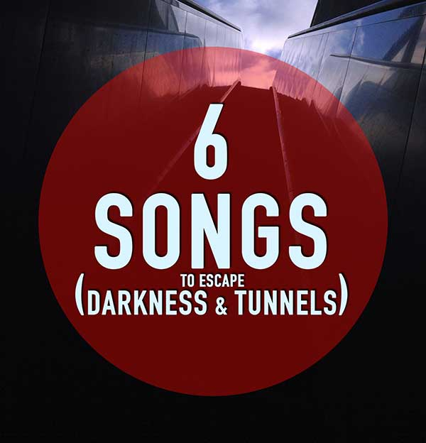 6 songs (to escape darkness & tunnels)