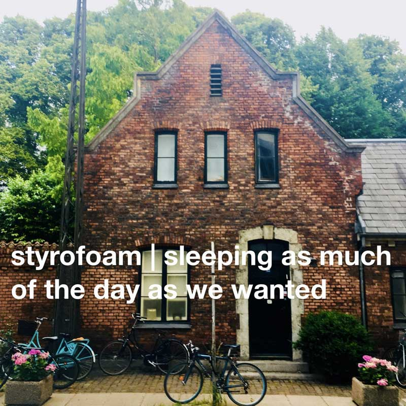 Styrofoam - Sleeping As Much Of The Day As We Wanted