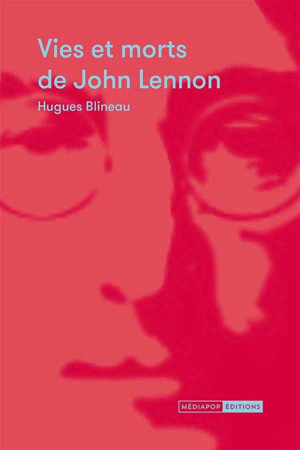 Hugues Blineau - Vies et morts de John Lennon