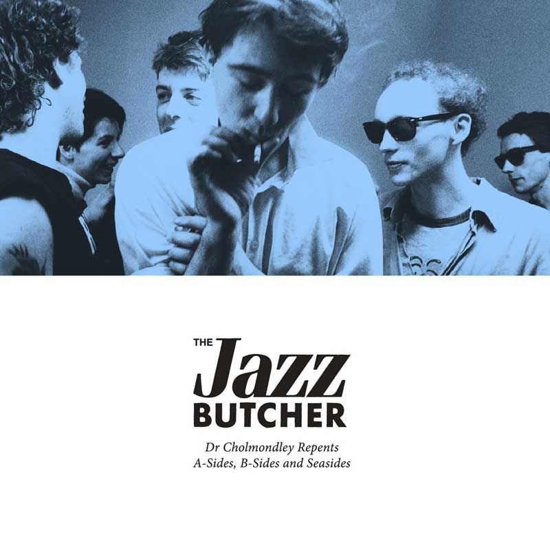 The Jazz Butcher - Dr Cholmondley Repents: A-sides, B-Sides and Seasides